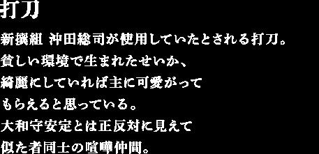 <p>新撰組沖田総司が使用していたとされる打刀。貧しい環境で生まれたせいか、綺麗にしていれば主に可愛がってもらえると思っている。大和守安定とは正反対に見えて似た者同士の喧嘩仲間</p>