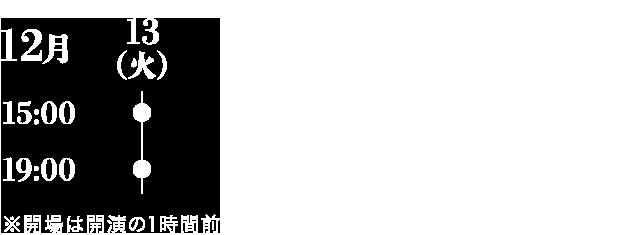 12/13 15:00開演,12/13 19:00開演 ※開場は開演の一時間前