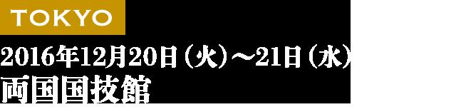 TOKYO 2016年12月20日(火)~21日(水) 両国国技館