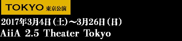 ■東京 2017年3月4日(土)~3月26日(日) AiiA 2.5 Theater Tokyo