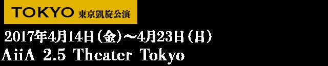 ■東京凱旋 2017年4月14日(金)~4月23日(日) AiiA 2.5 Theater Tokyo