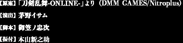 【原案】「刀剣乱舞-ONLINE-」より (DMMゲームズ/Nitroplus) 【演出】茅野イサム 【脚本】御笠ノ忠次 【振り付け】本山新之介